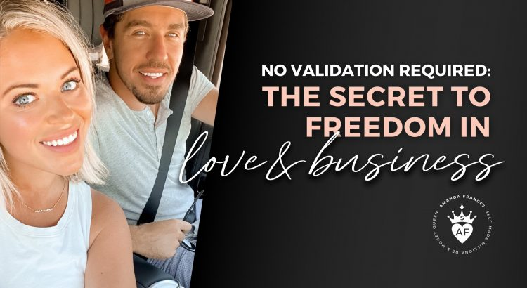 he Secret to Freedom in Love and Business (No Validation Required)